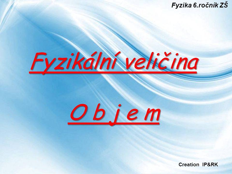 Fyzika 6.ročník ZŠ Fyzikální veličina O b j e m Creation IP&RK