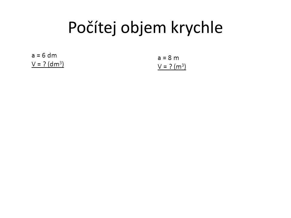 Počítej objem krychle a = 6 dm V = (dm3) a = 8 m V = (m3)