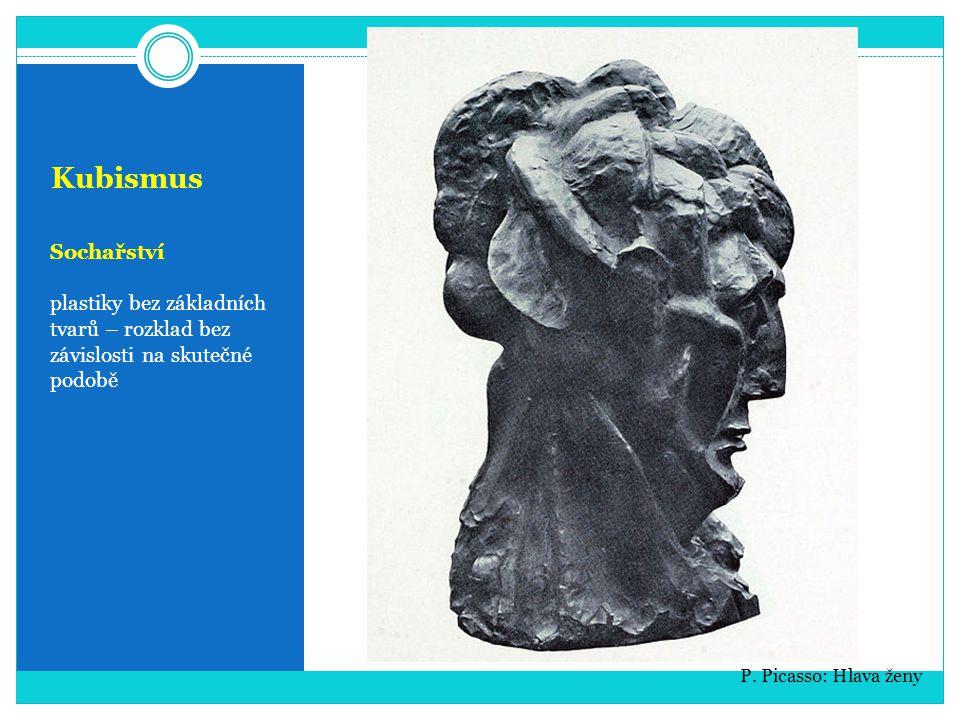 Kubismus Sochařství. plastiky bez základních tvarů – rozklad bez závislosti na skutečné podobě.