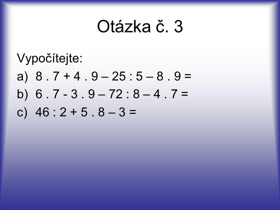 Otázka č. 3 Vypočítejte: 8 . 7 + 4 . 9 – 25 : 5 – 8 . 9 =