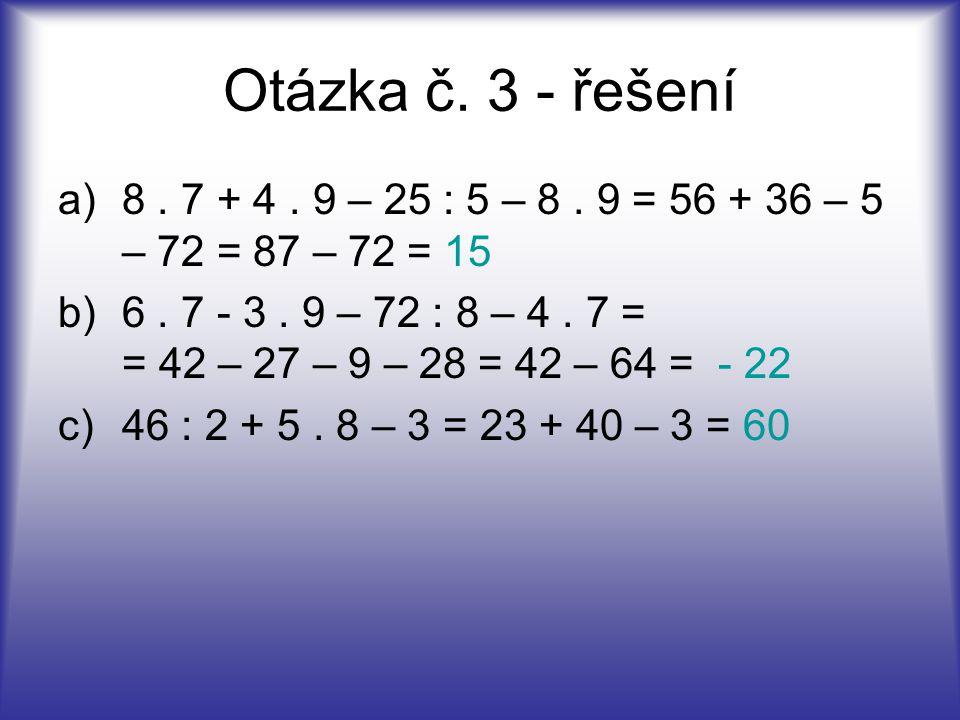 Otázka č. 3 - řešení 8 . 7 + 4 . 9 – 25 : 5 – 8 . 9 = 56 + 36 – 5 – 72 = 87 – 72 = 15.