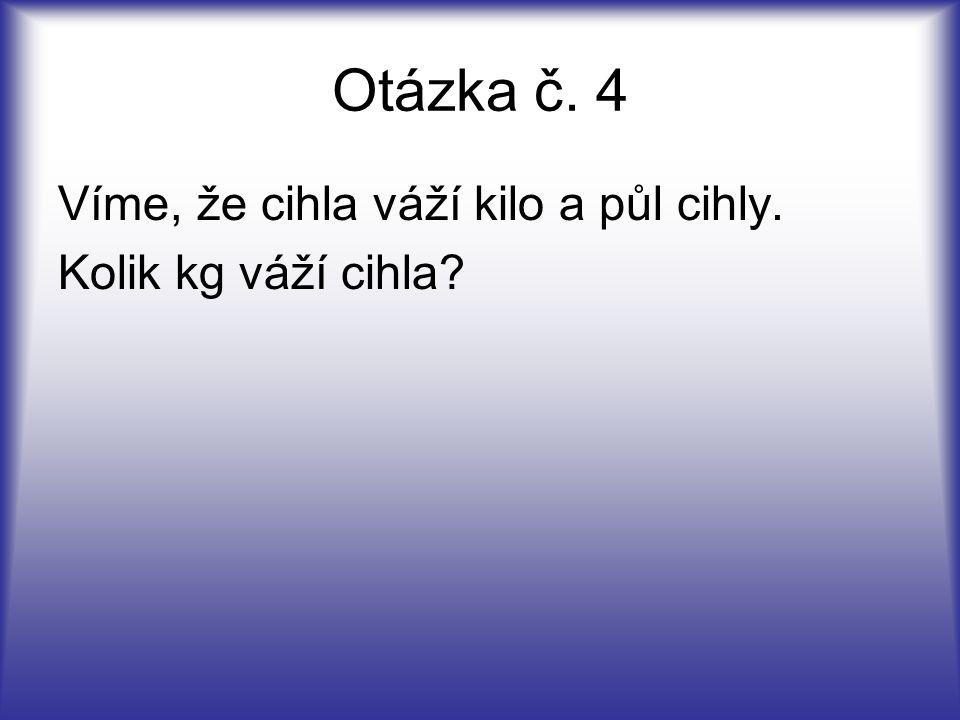 Otázka č. 4 Víme, že cihla váží kilo a půl cihly. Kolik kg váží cihla