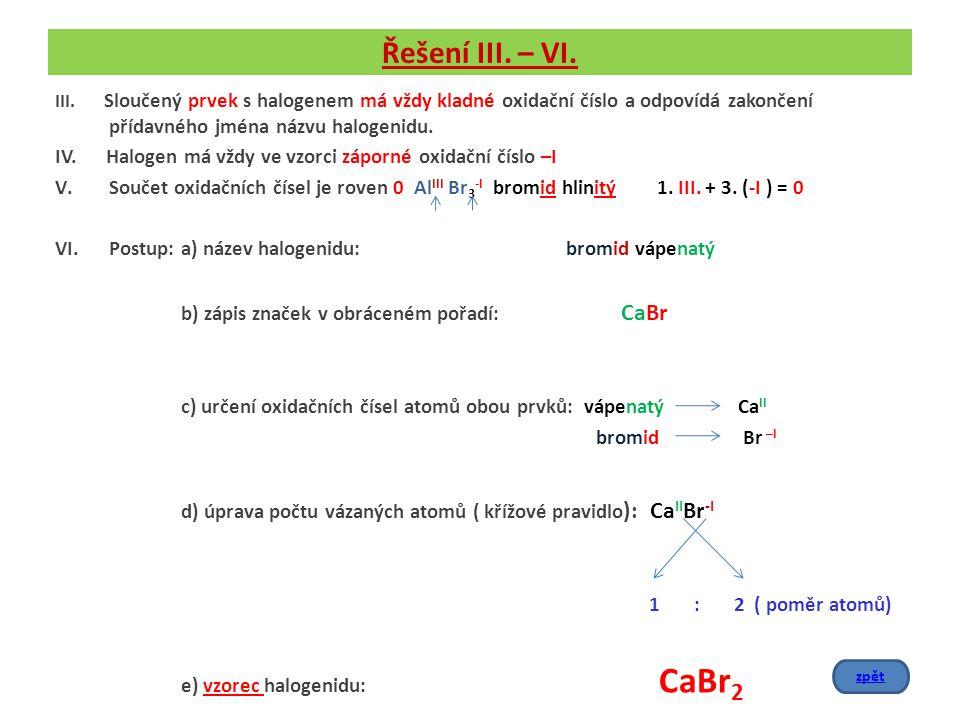 Řešení III. – VI. III. Sloučený prvek s halogenem má vždy kladné oxidační číslo a odpovídá zakončení přídavného jména názvu halogenidu.