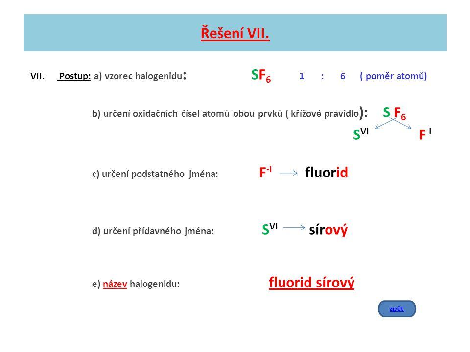 Řešení VII. VII. Postup: a) vzorec halogenidu: SF6 1 : 6 ( poměr atomů)