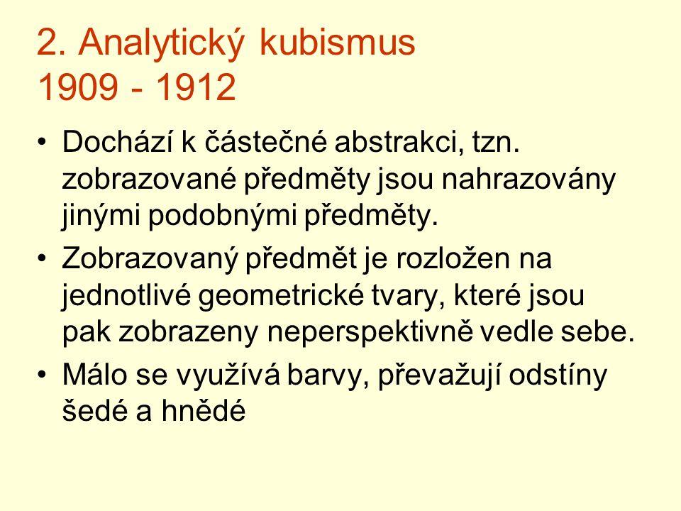 2. Analytický kubismus 1909 - 1912 Dochází k částečné abstrakci, tzn. zobrazované předměty jsou nahrazovány jinými podobnými předměty.