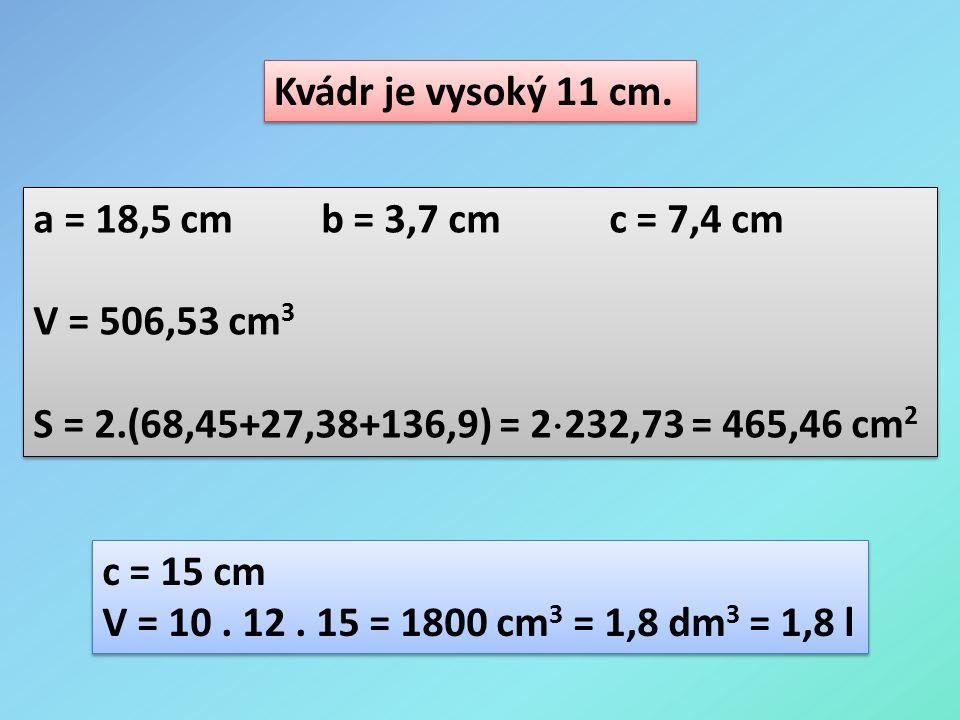 Kvádr je vysoký 11 cm. a = 18,5 cm b = 3,7 cm c = 7,4 cm. V = 506,53 cm3. S = 2.(68,45+27,38+136,9) = 2232,73 = 465,46 cm2.