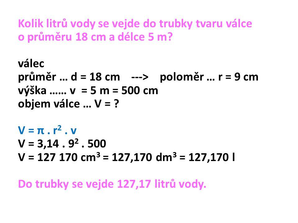 Kolik litrů vody se vejde do trubky tvaru válce o průměru 18 cm a délce 5 m.