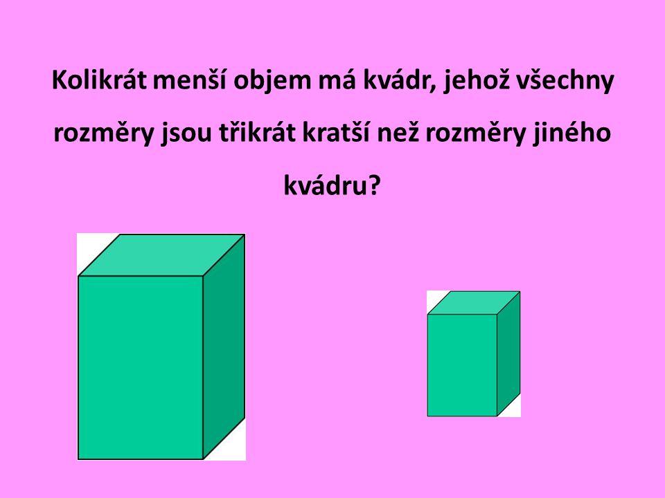 Kolikrát menší objem má kvádr, jehož všechny rozměry jsou třikrát kratší než rozměry jiného kvádru
