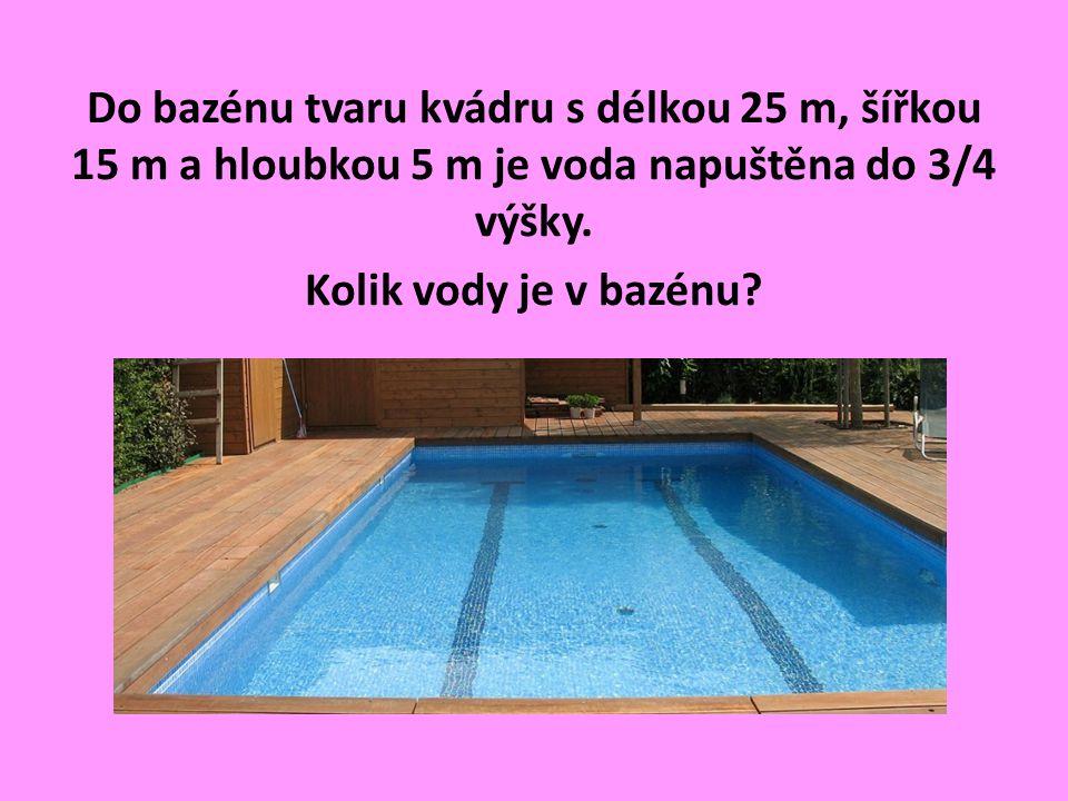 Do bazénu tvaru kvádru s délkou 25 m, šířkou 15 m a hloubkou 5 m je voda napuštěna do 3/4 výšky.