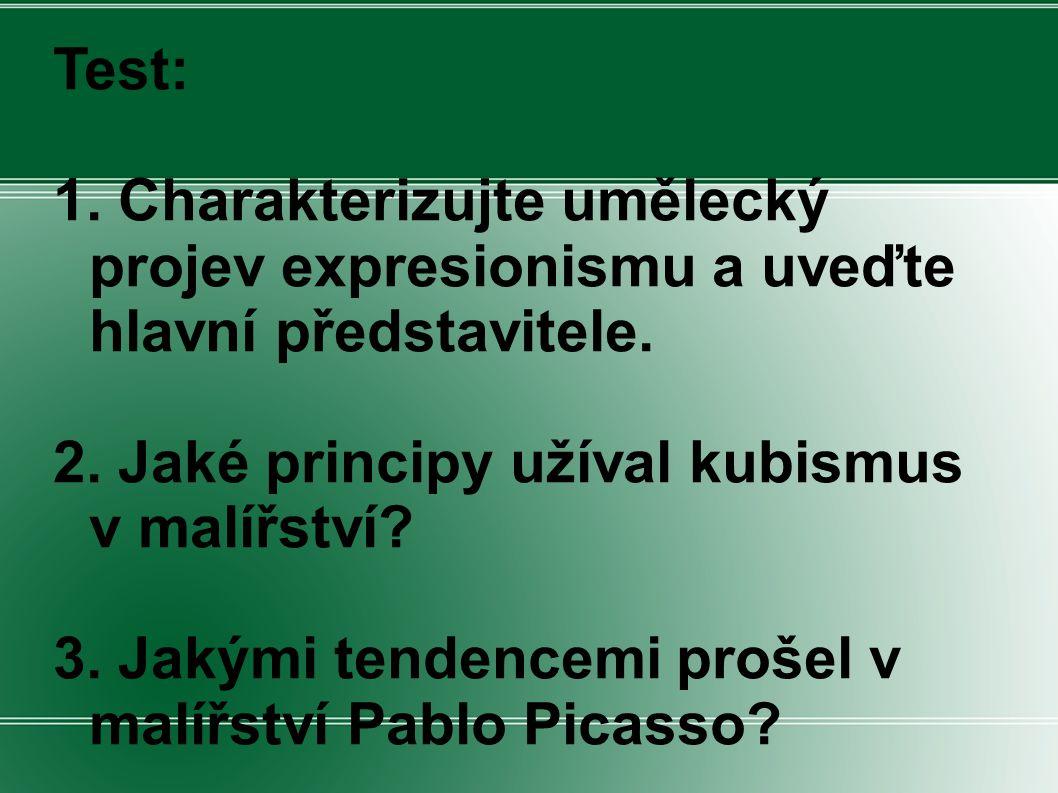 Test: 1. Charakterizujte umělecký projev expresionismu a uveďte hlavní představitele. 2. Jaké principy užíval kubismus v malířství