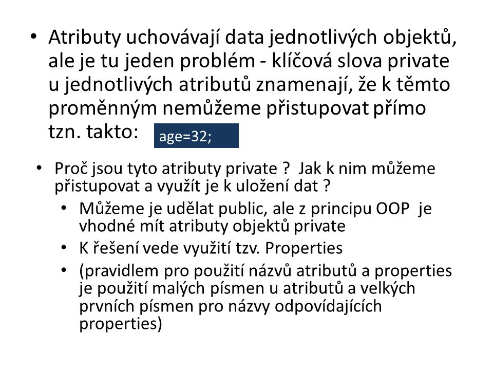 Atributy uchovávají data jednotlivých objektů, ale je tu jeden problém - klíčová slova private u jednotlivých atributů znamenají, že k těmto proměnným nemůžeme přistupovat přímo tzn. takto: