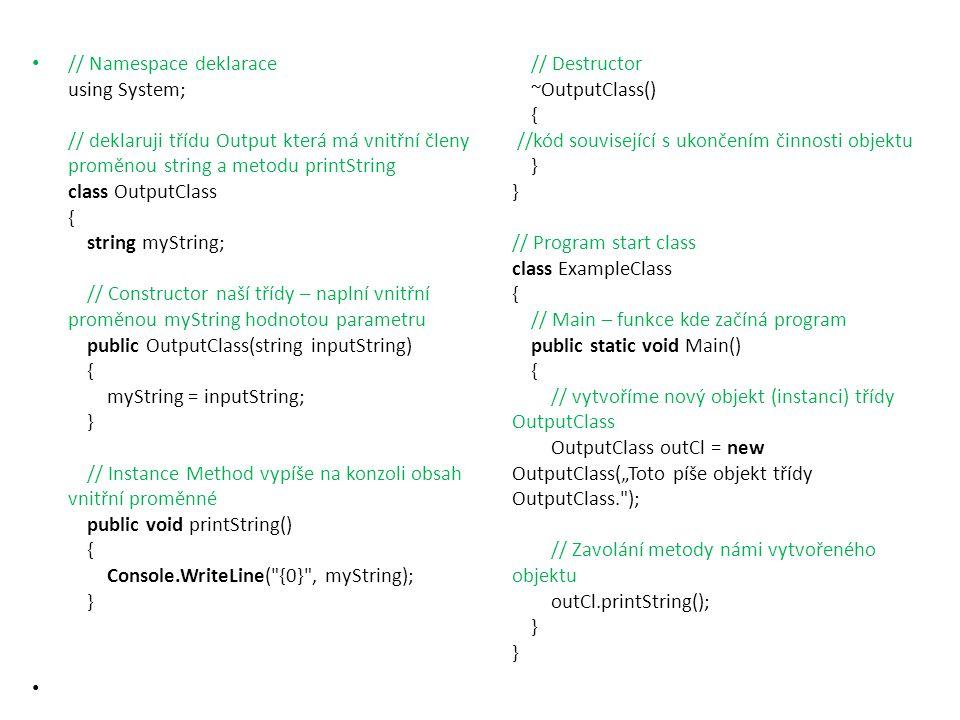// Namespace deklarace using System; // deklaruji třídu Output která má vnitřní členy proměnou string a metodu printString class OutputClass { string myString; // Constructor naší třídy – naplní vnitřní proměnou myString hodnotou parametru public OutputClass(string inputString) { myString = inputString; } // Instance Method vypíše na konzoli obsah vnitřní proměnné public void printString() { Console.WriteLine( {0} , myString); }