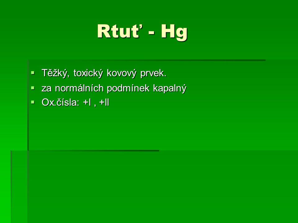Rtuť - Hg Těžký, toxický kovový prvek. za normálních podmínek kapalný