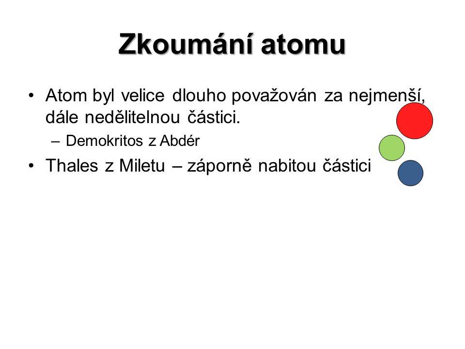 Zkoumání atomu Atom byl velice dlouho považován za nejmenší, dále nedělitelnou částici. Demokritos z Abdér.
