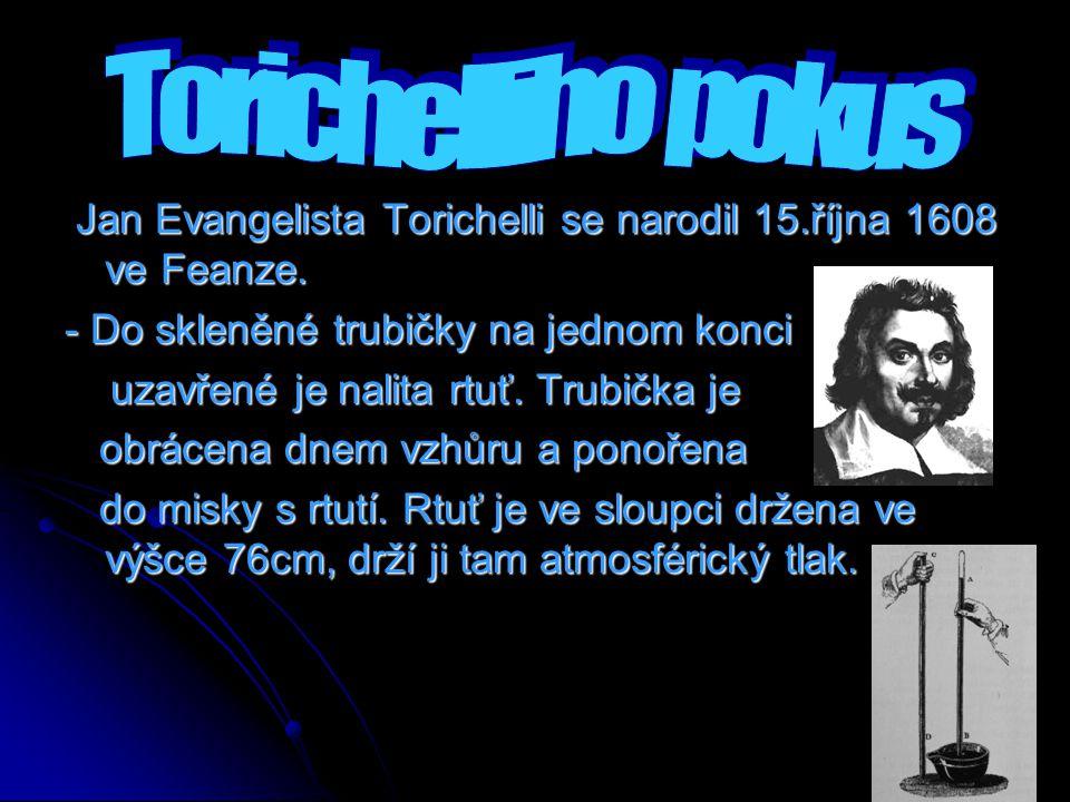 Torichelliho pokus Jan Evangelista Torichelli se narodil 15.října 1608 ve Feanze. - Do skleněné trubičky na jednom konci.