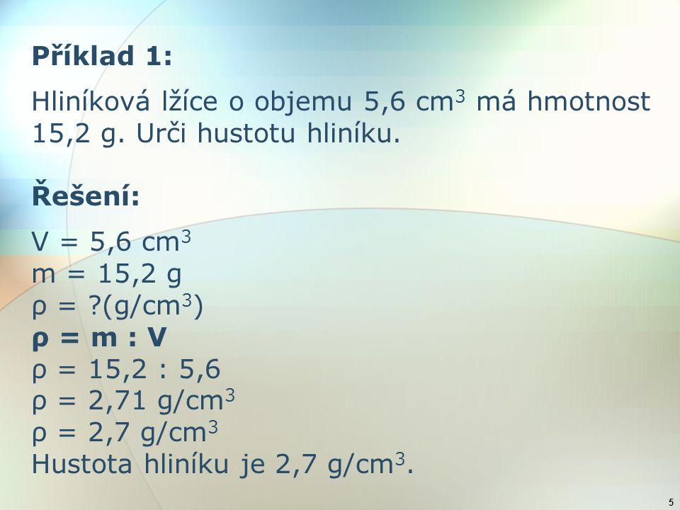 Příklad 1: Hliníková lžíce o objemu 5,6 cm3 má hmotnost 15,2 g. Urči hustotu hliníku. Řešení: V = 5,6 cm3.