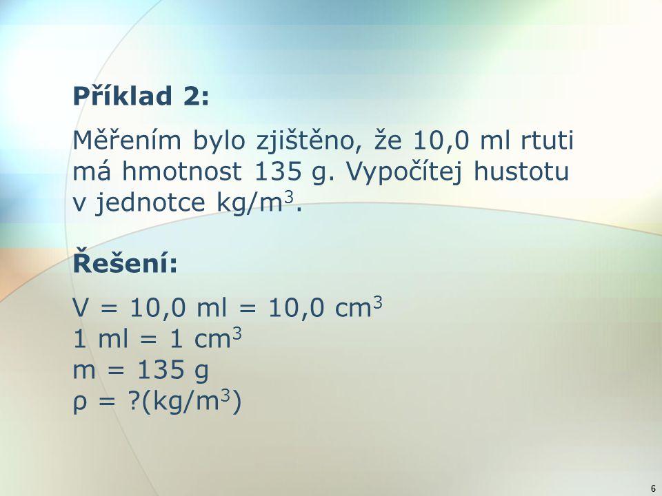 Příklad 2: Měřením bylo zjištěno, že 10,0 ml rtuti. má hmotnost 135 g. Vypočítej hustotu. v jednotce kg/m3.