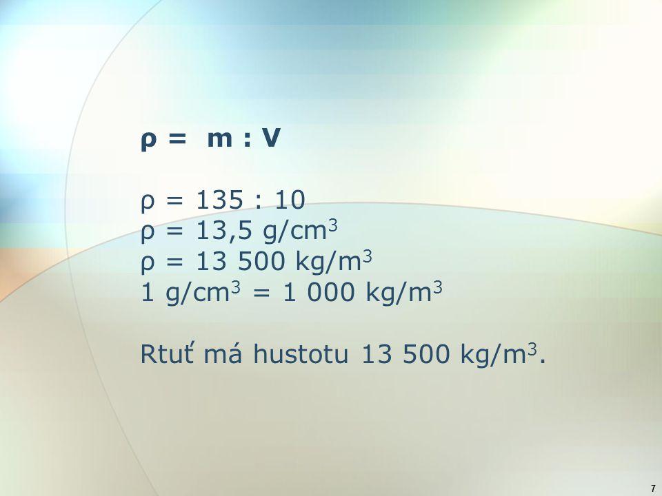 ρ = m : V ρ = 135 : 10. ρ = 13,5 g/cm3. ρ = 13 500 kg/m3.