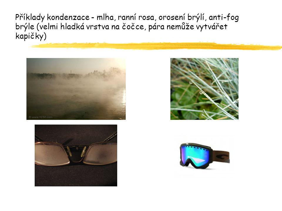 Příklady kondenzace - mlha, ranní rosa, orosení brýlí, anti-fog brýle (velmi hladká vrstva na čočce, pára nemůže vytvářet kapičky)