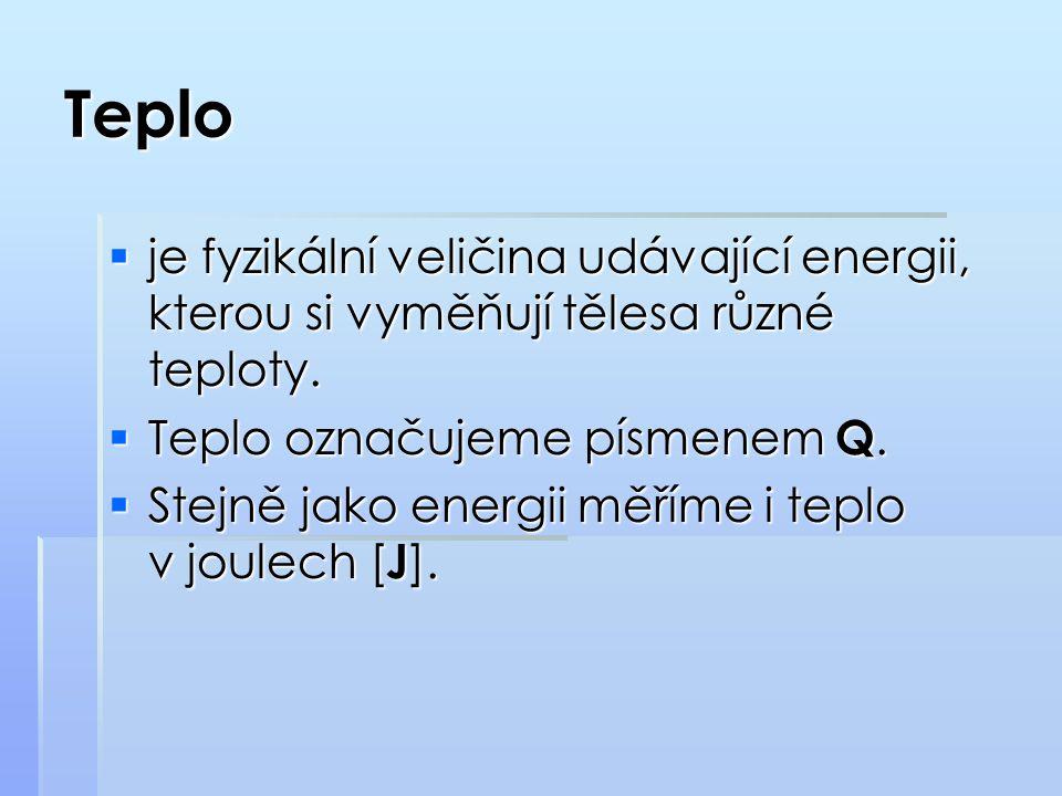 Teplo je fyzikální veličina udávající energii, kterou si vyměňují tělesa různé teploty. Teplo označujeme písmenem Q.