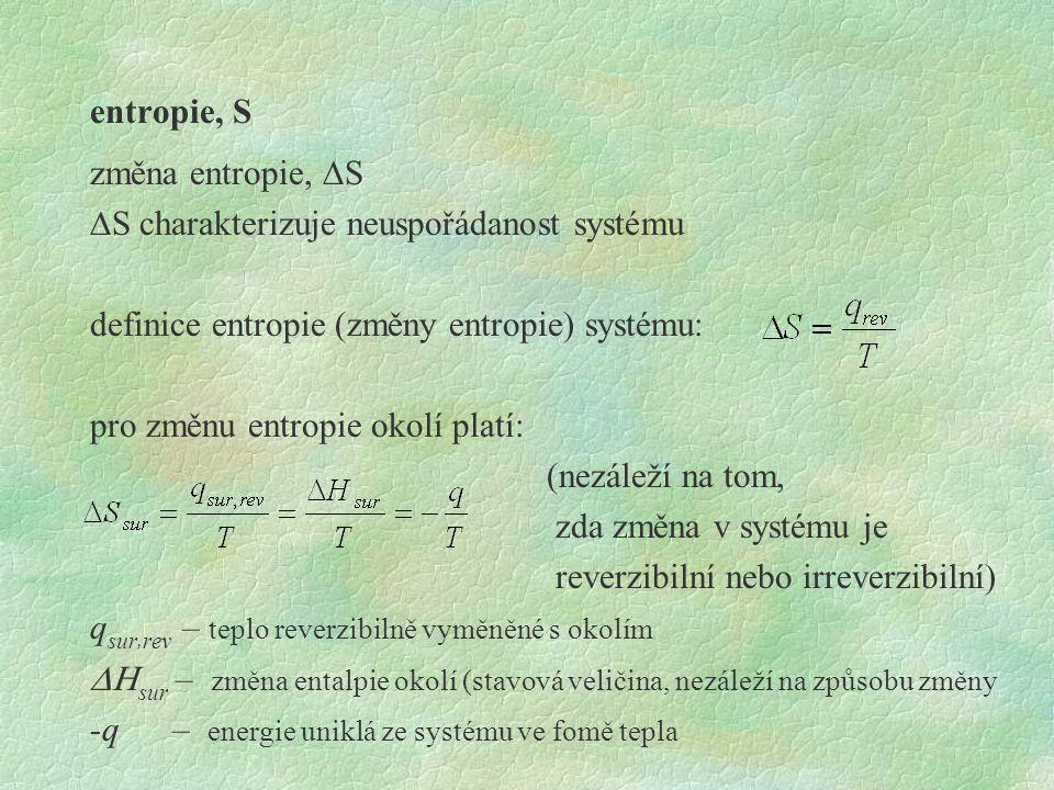 entropie, S změna entropie, DS DS charakterizuje neuspořádanost systému definice entropie (změny entropie) systému: pro změnu entropie okolí platí: (nezáleží na tom, zda změna v systému je reverzibilní nebo irreverzibilní) qsur,rev – teplo reverzibilně vyměněné s okolím DHsur – změna entalpie okolí (stavová veličina, nezáleží na způsobu změny -q – energie uniklá ze systému ve fomě tepla