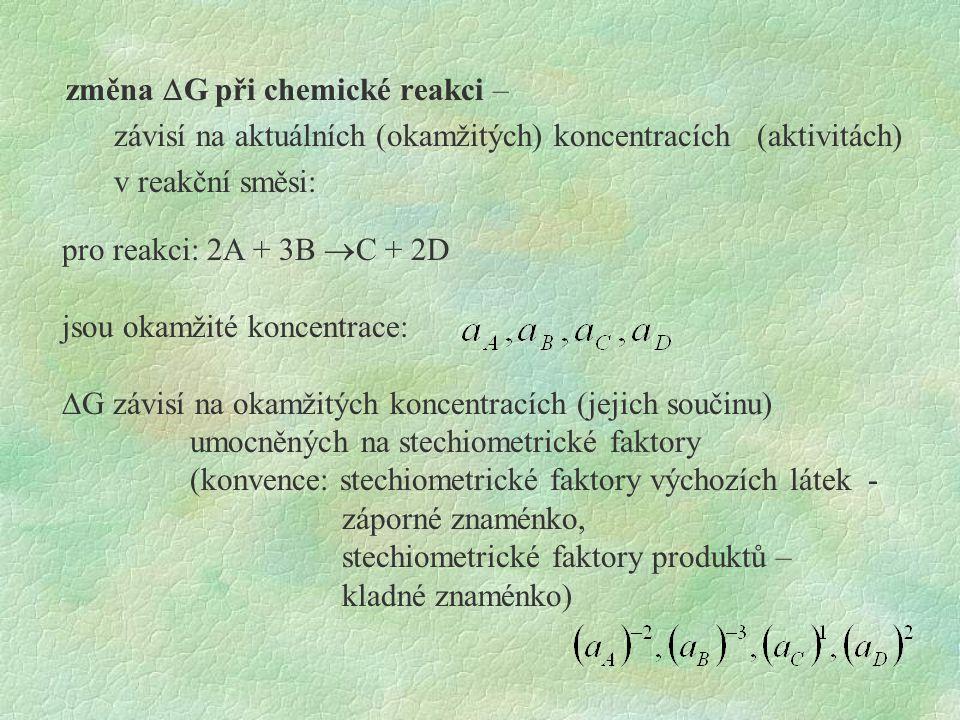 změna DG při chemické reakci – závisí na aktuálních (okamžitých) koncentracích (aktivitách) v reakční směsi: