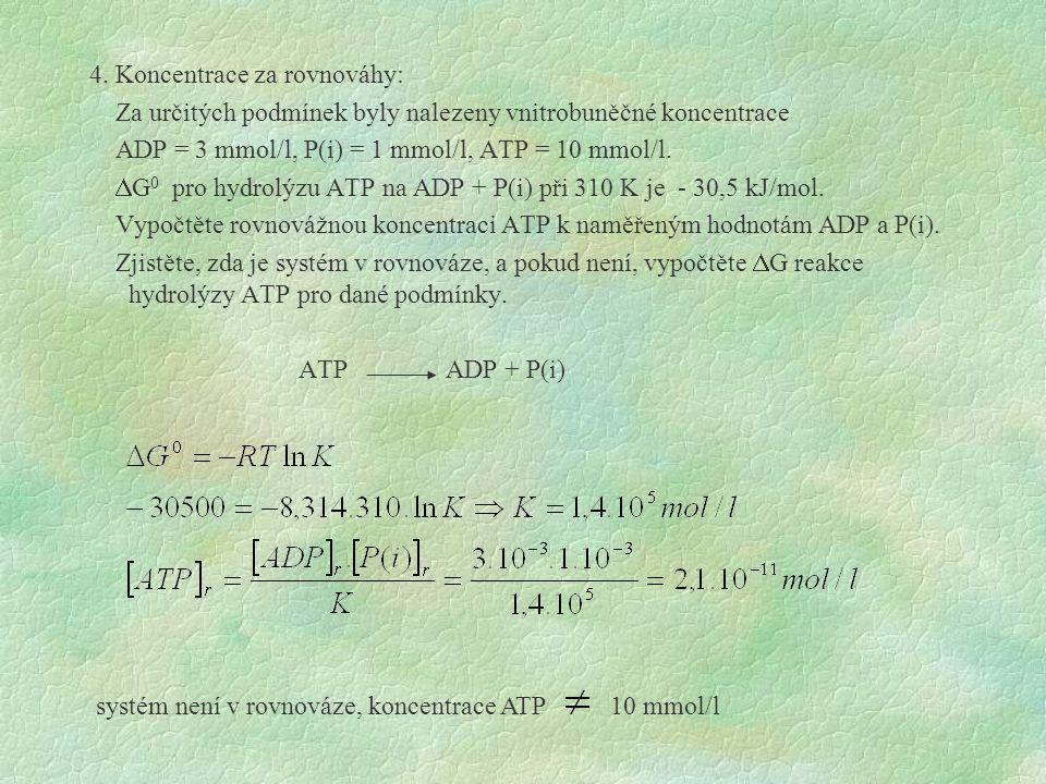 4. Koncentrace za rovnováhy: Za určitých podmínek byly nalezeny vnitrobuněčné koncentrace ADP = 3 mmol/l, P(i) = 1 mmol/l, ATP = 10 mmol/l. DG0 pro hydrolýzu ATP na ADP + P(i) při 310 K je - 30,5 kJ/mol. Vypočtěte rovnovážnou koncentraci ATP k naměřeným hodnotám ADP a P(i). Zjistěte, zda je systém v rovnováze, a pokud není, vypočtěte DG reakce hydrolýzy ATP pro dané podmínky. ATP ADP + P(i)