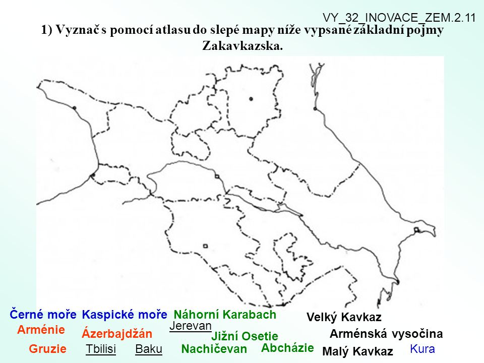 VY_32_INOVACE_ZEM.2.11 1) Vyznač s pomocí atlasu do slepé mapy níže vypsané základní pojmy Zakavkazska.