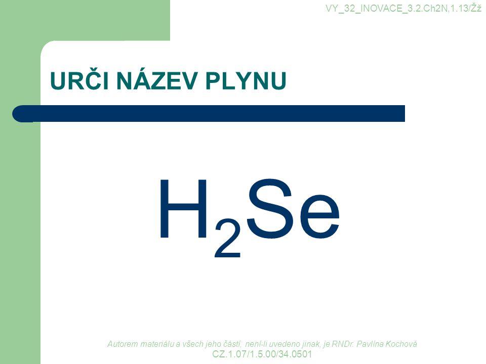 H2Se URČI NÁZEV PLYNU VY_32_INOVACE_3.2.Ch2N,1.13/Žž