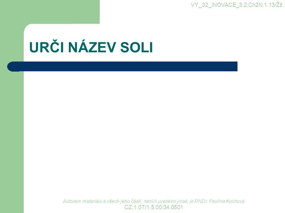 URČI NÁZEV SOLI VY_32_INOVACE_3.2.Ch2N,1.13/Žž CZ.1.07/1.5.00/34.0501