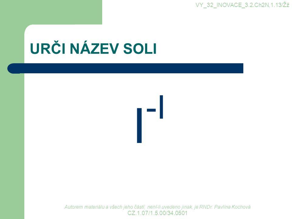 I-I URČI NÁZEV SOLI VY_32_INOVACE_3.2.Ch2N,1.13/Žž