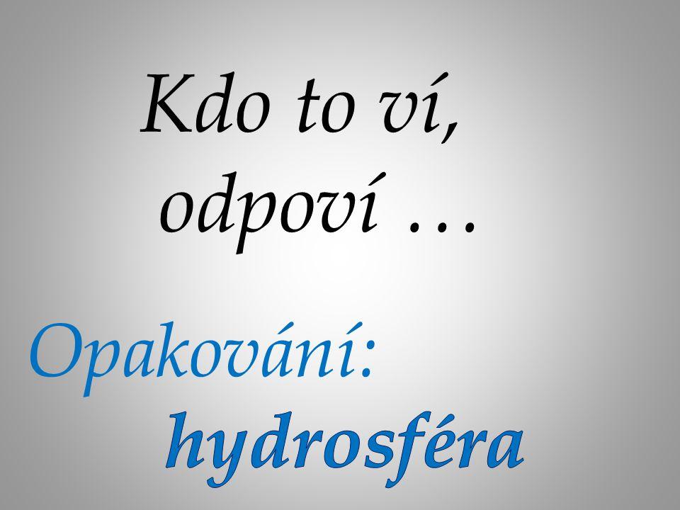 Kdo to ví, odpoví … Opakování: hydrosféra