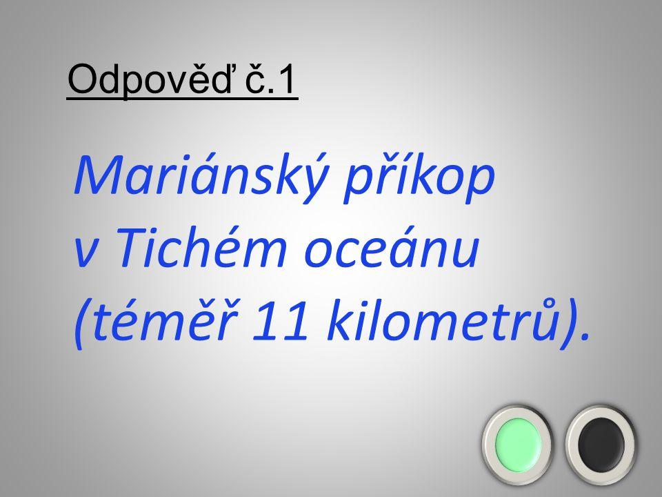 Odpověď č.1 Mariánský příkop v Tichém oceánu (téměř 11 kilometrů).