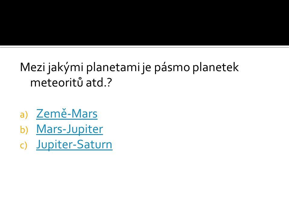Mezi jakými planetami je pásmo planetek meteoritů atd.