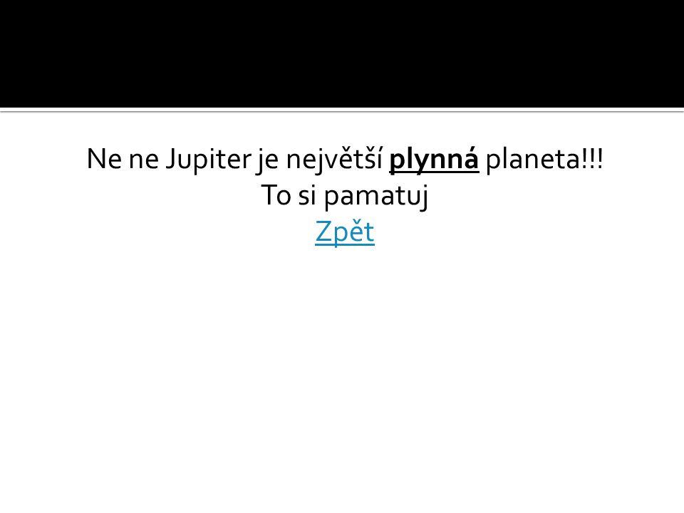 Ne ne Jupiter je největší plynná planeta!!! To si pamatuj Zpět