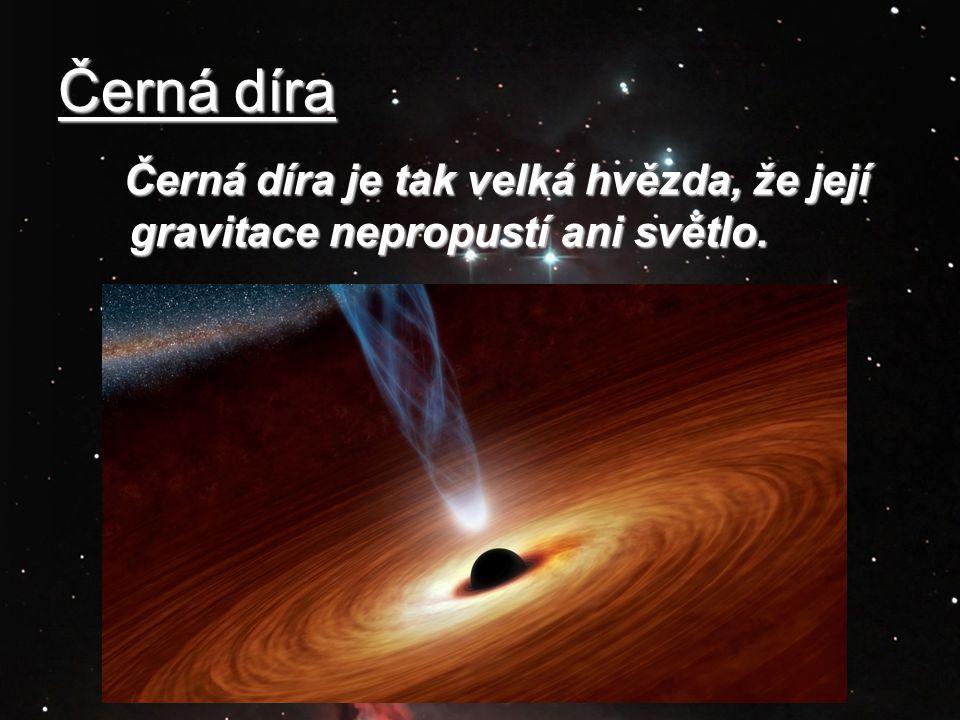 Černá díra Černá díra je tak velká hvězda, že její gravitace nepropustí ani světlo.