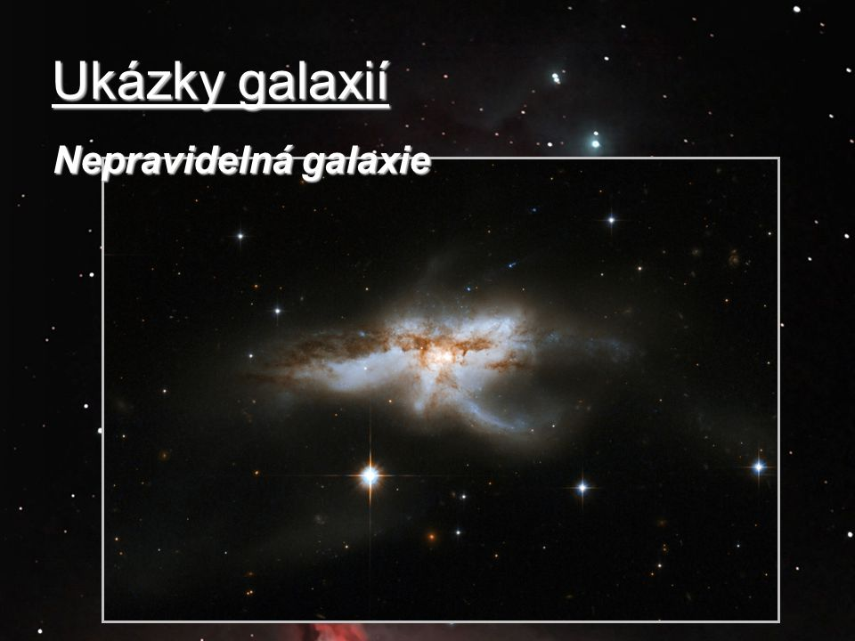 Ukázky galaxií Nepravidelná galaxie