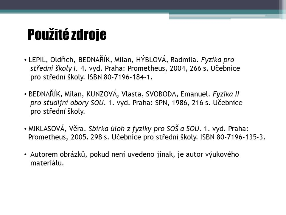 Použité zdroje LEPIL, Oldřich, BEDNAŘÍK, Milan, HÝBLOVÁ, Radmila. Fyzika pro. střední školy I. 4. vyd. Praha: Prometheus, 2004, 266 s. Učebnice.