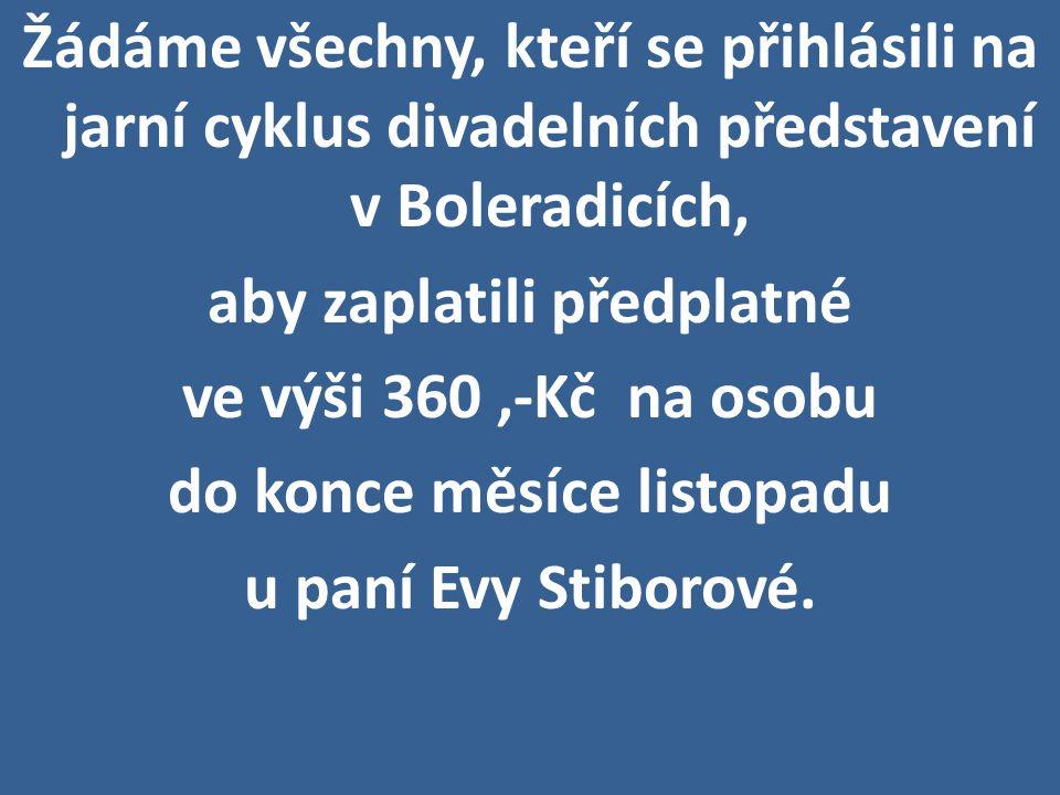 Žádáme všechny, kteří se přihlásili na jarní cyklus divadelních představení v Boleradicích, aby zaplatili předplatné ve výši 360 ,-Kč na osobu do konce měsíce listopadu u paní Evy Stiborové.