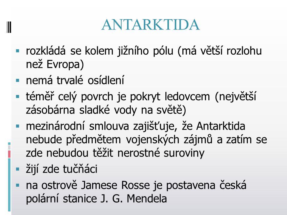 ANTARKTIDA rozkládá se kolem jižního pólu (má větší rozlohu než Evropa) nemá trvalé osídlení.