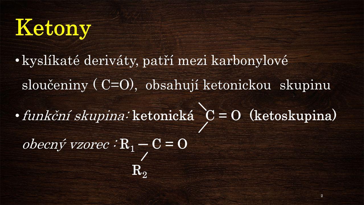 Ketony kyslíkaté deriváty, patří mezi karbonylové sloučeniny ( C=O), obsahují ketonickou skupinu.