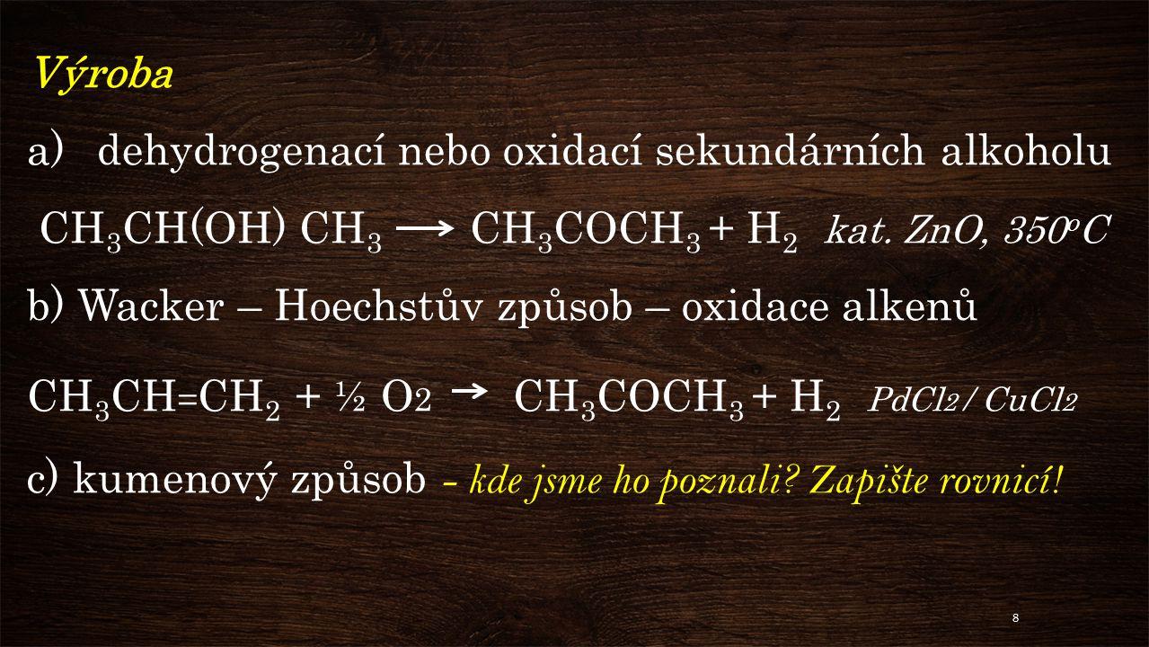 Výroba dehydrogenací nebo oxidací sekundárních alkoholu. CH3CH(OH) CH3 CH3COCH3 + H2 kat. ZnO, 350oC.