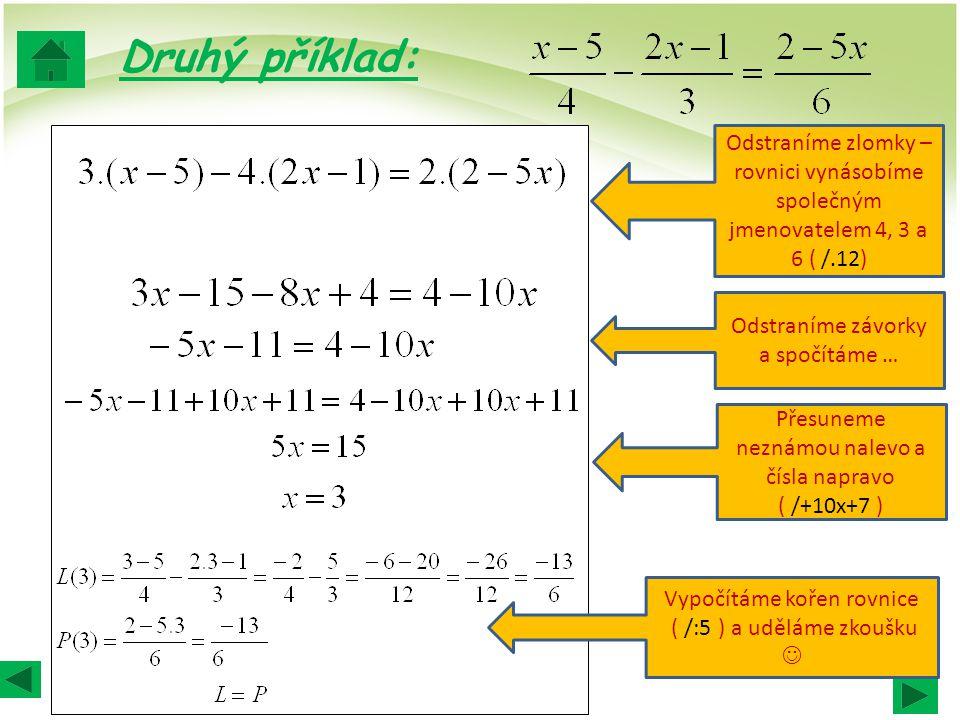 Druhý příklad: Odstraníme zlomky – rovnici vynásobíme společným jmenovatelem 4, 3 a 6 ( /.12) Odstraníme závorky a spočítáme …