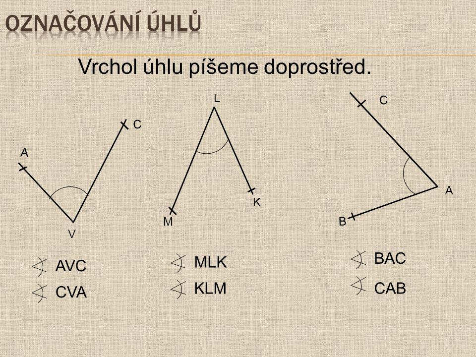 označování úhlů Vrchol úhlu píšeme doprostřed. BAC CAB MLK KLM AVC CVA