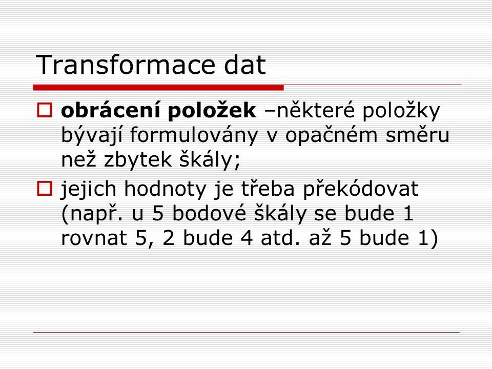 Transformace dat obrácení položek –některé položky bývají formulovány v opačném směru než zbytek škály;