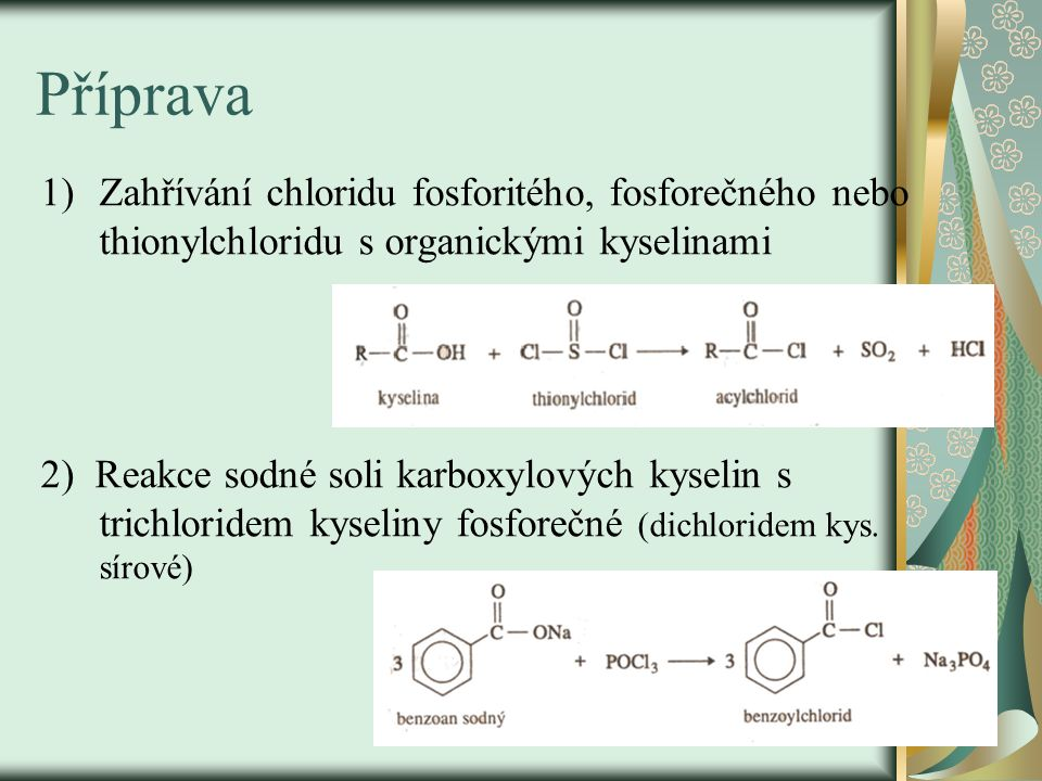 Příprava Zahřívání chloridu fosforitého, fosforečného nebo thionylchloridu s organickými kyselinami.