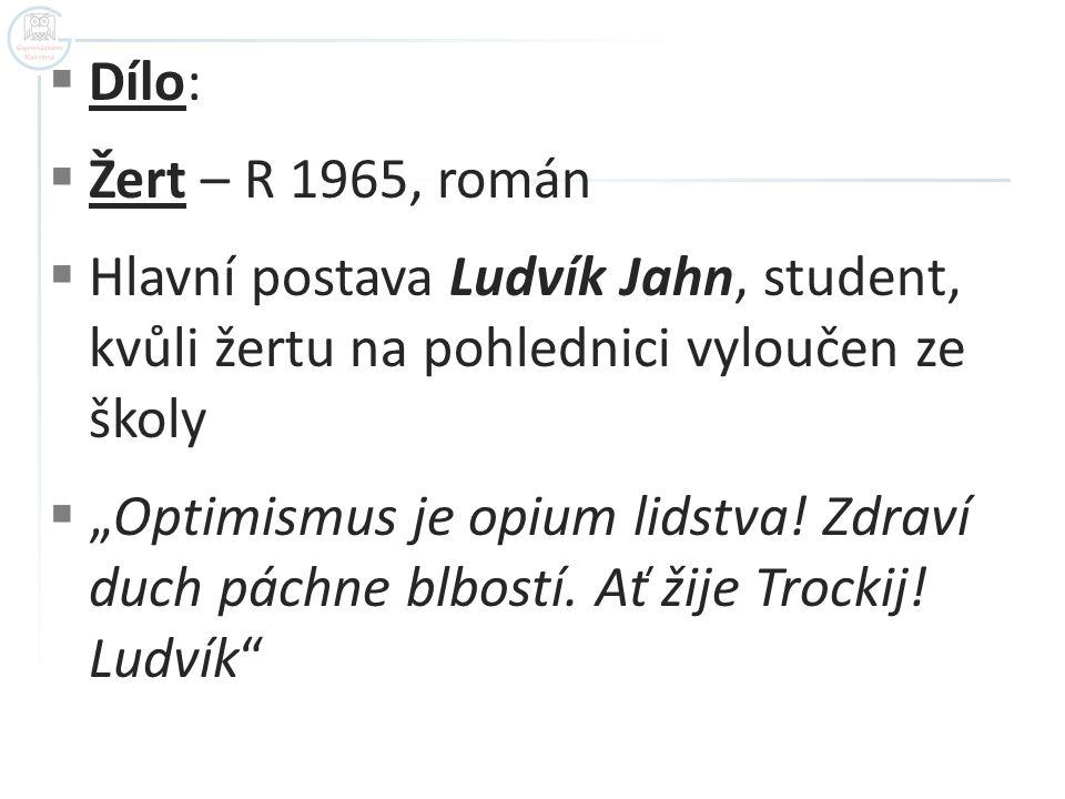 Dílo: Žert – R 1965, román. Hlavní postava Ludvík Jahn, student, kvůli žertu na pohlednici vyloučen ze školy.