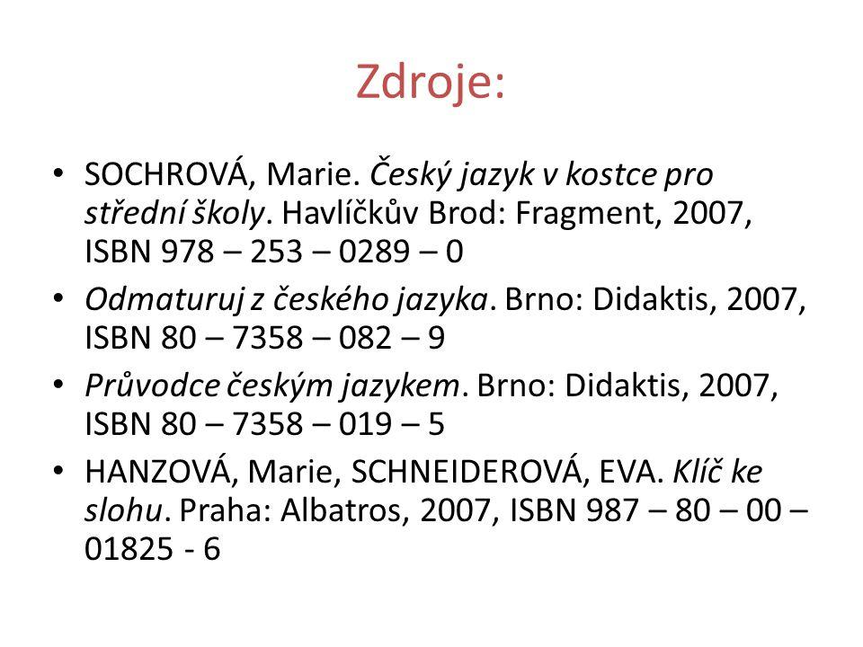 Zdroje: SOCHROVÁ, Marie. Český jazyk v kostce pro střední školy. Havlíčkův Brod: Fragment, 2007, ISBN 978 – 253 – 0289 – 0.