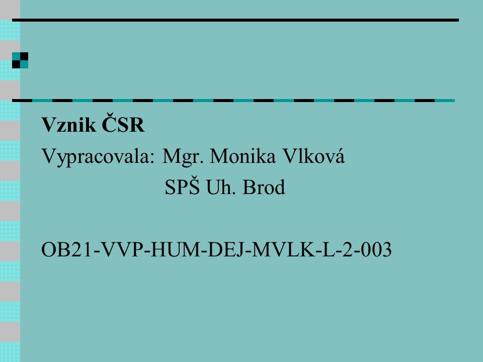 Vznik ČSR Vypracovala: Mgr. Monika Vlková SPŠ Uh. Brod OB21-VVP-HUM-DEJ-MVLK-L-2-003