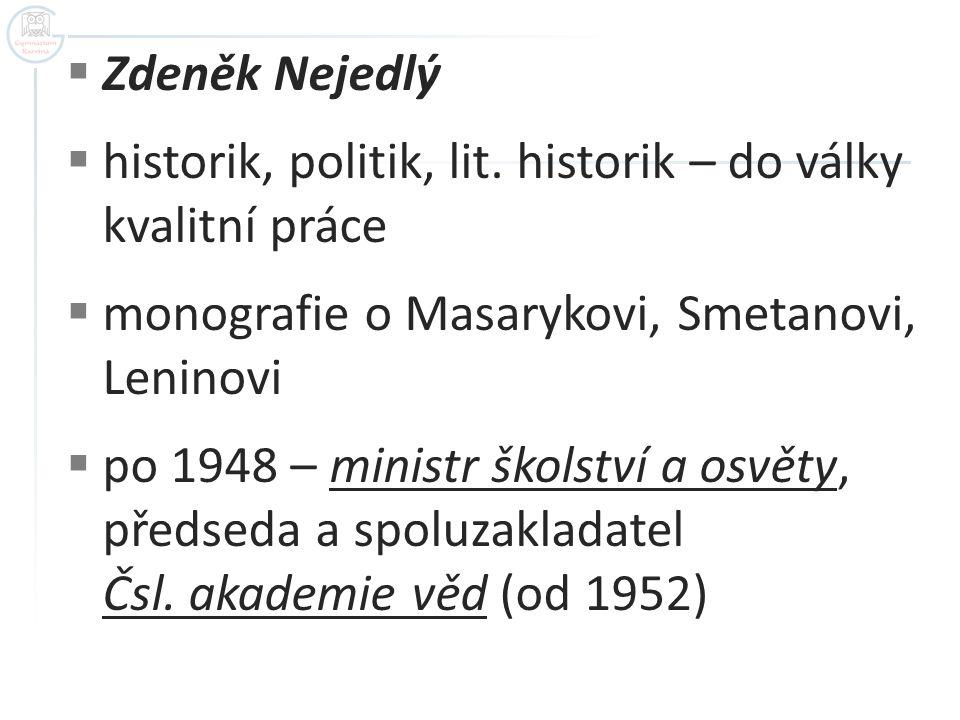 Zdeněk Nejedlý historik, politik, lit. historik – do války kvalitní práce. monografie o Masarykovi, Smetanovi, Leninovi.